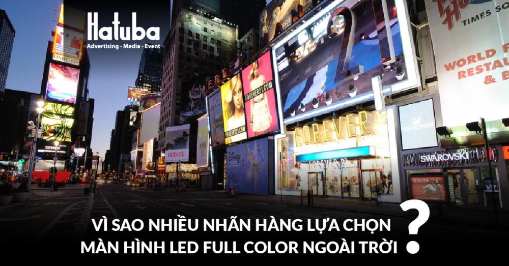 Vì sao nhiều nhãn hàng lựa chọn màn hình led fullcolor ngoài trời?